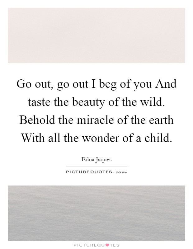 Go out, go out I beg of you And taste the beauty of the wild. Behold the miracle of the earth With all the wonder of a child Picture Quote #1