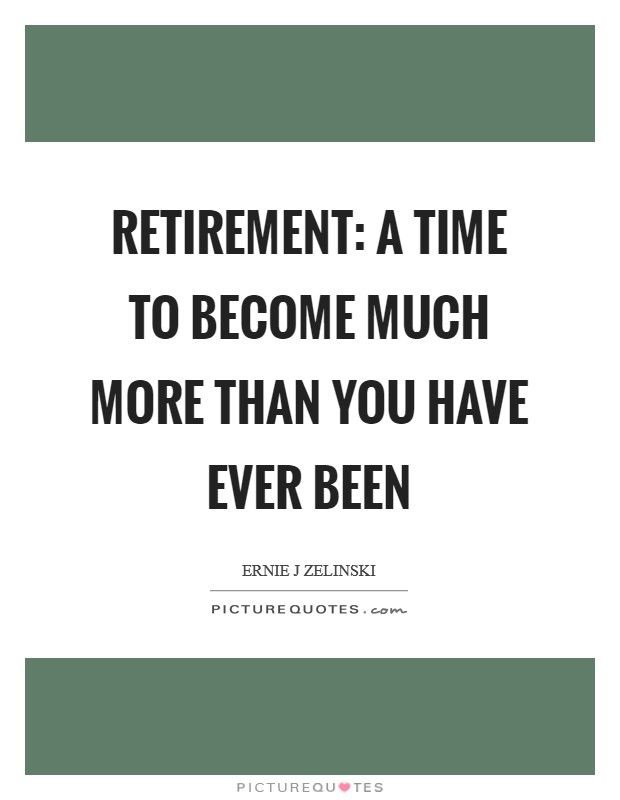 Retirement: A Time to Become Much More than You Have Ever Been Picture Quote #1