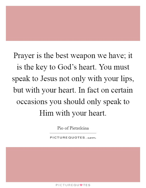 Prayer is the best weapon we have; it is the key to God's heart. You must speak to Jesus not only with your lips, but with your heart. In fact on certain occasions you should only speak to Him with your heart Picture Quote #1