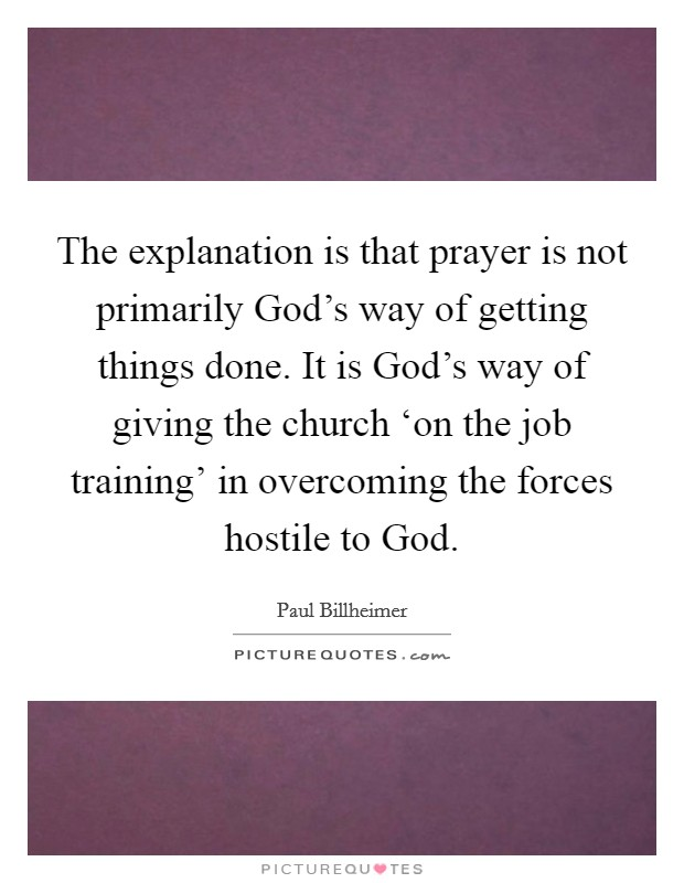 The explanation is that prayer is not primarily God's way of getting things done. It is God's way of giving the church 'on the job training' in overcoming the forces hostile to God Picture Quote #1