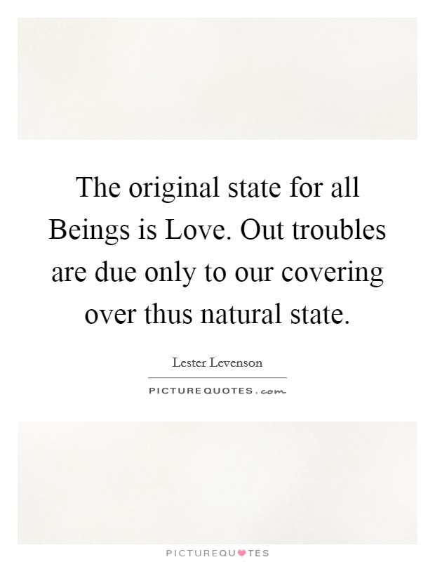 The original state for all Beings is Love. Out troubles are due only to our covering over thus natural state Picture Quote #1