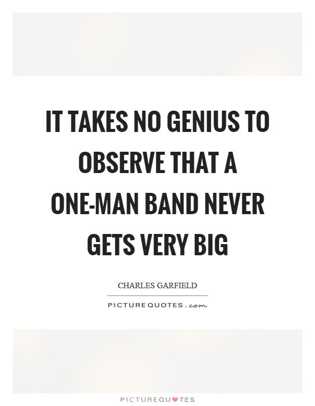 It takes no genius to observe that a one-man band never gets very big Picture Quote #1