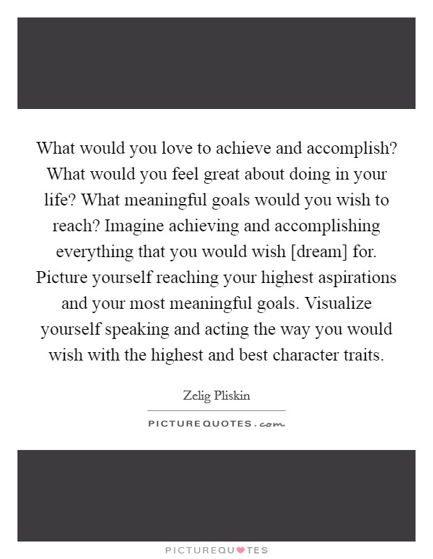 What would you love to achieve and accomplish? What would you feel great about doing in your life? What meaningful goals would you wish to reach? Imagine achieving and accomplishing everything that you would wish [dream] for. Picture yourself reaching your highest aspirations and your most meaningful goals. Visualize yourself speaking and acting the way you would wish with the highest and best character traits Picture Quote #1