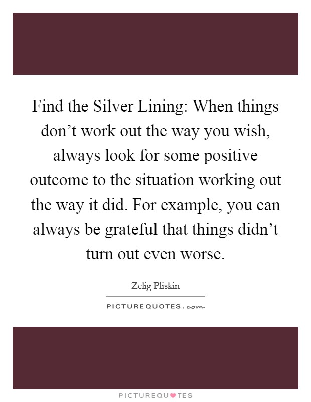 Find the Silver Lining: When things don't work out the way you wish, always look for some positive outcome to the situation working out the way it did. For example, you can always be grateful that things didn't turn out even worse Picture Quote #1