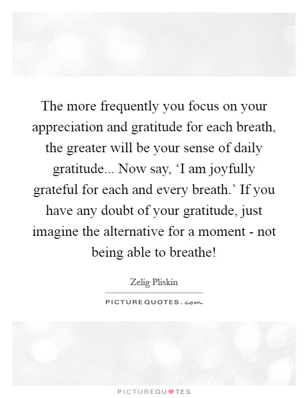 The more frequently you focus on your appreciation and gratitude for each breath, the greater will be your sense of daily gratitude... Now say, 'I am joyfully grateful for each and every breath.' If you have any doubt of your gratitude, just imagine the alternative for a moment - not being able to breathe! Picture Quote #1
