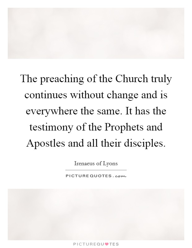 The preaching of the Church truly continues without change and is everywhere the same. It has the testimony of the Prophets and Apostles and all their disciples Picture Quote #1