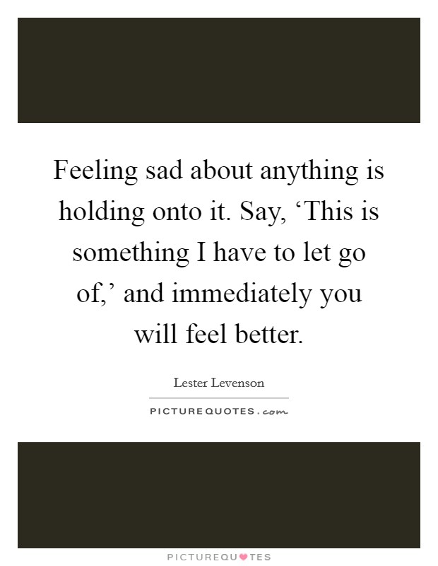 Feeling sad about anything is holding onto it. Say, 'This is something I have to let go of,' and immediately you will feel better Picture Quote #1