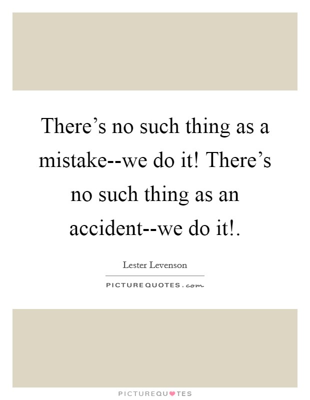 There's no such thing as a mistake--we do it! There's no such thing as an accident--we do it! Picture Quote #1