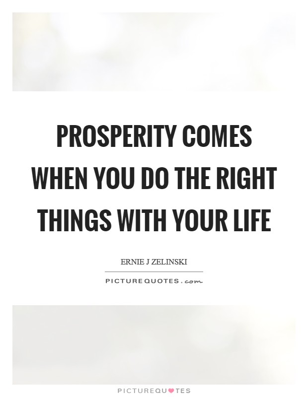 Prosperity Comes When You Do the Right Things with Your Life Picture Quote #1
