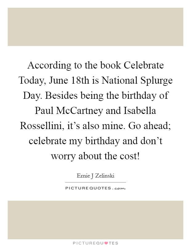 According to the book Celebrate Today, June 18th is National Splurge Day. Besides being the birthday of Paul McCartney and Isabella Rossellini, it's also mine. Go ahead; celebrate my birthday and don't worry about the cost! Picture Quote #1