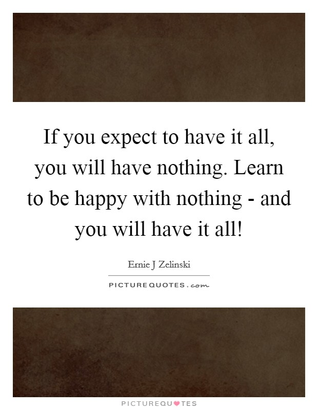 If you expect to have it all, you will have nothing. Learn to be happy with nothing - and you will have it all! Picture Quote #1