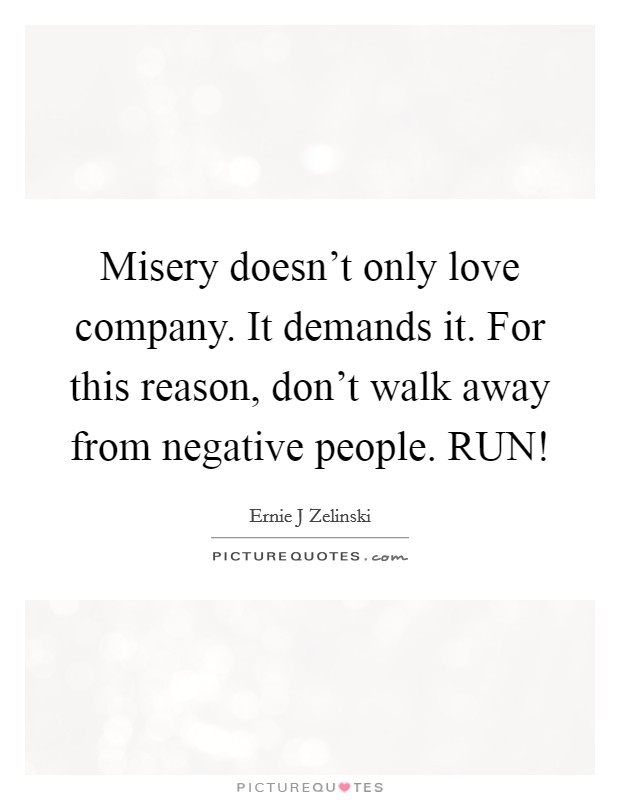 Misery doesn't only love company. It demands it. For this reason, don't walk away from negative people. RUN! Picture Quote #1