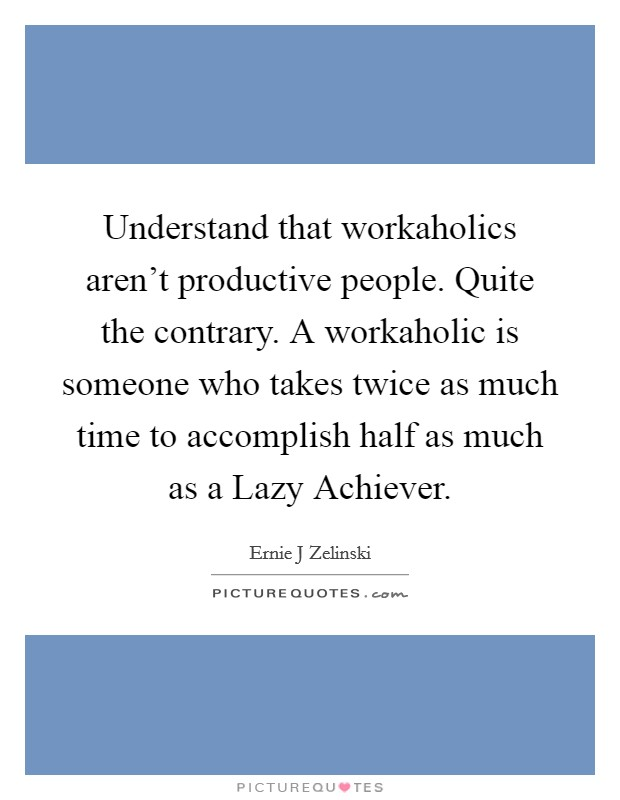 Understand that workaholics aren't productive people. Quite the contrary. A workaholic is someone who takes twice as much time to accomplish half as much as a Lazy Achiever Picture Quote #1