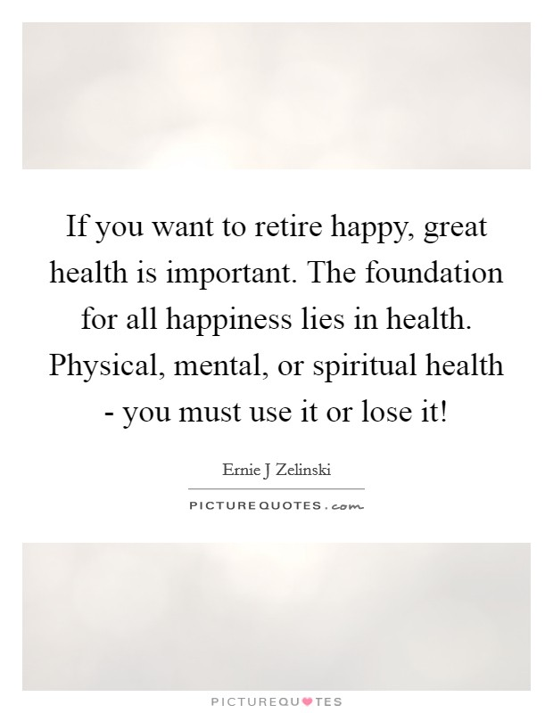 If you want to retire happy, great health is important. The foundation for all happiness lies in health. Physical, mental, or spiritual health - you must use it or lose it! Picture Quote #1