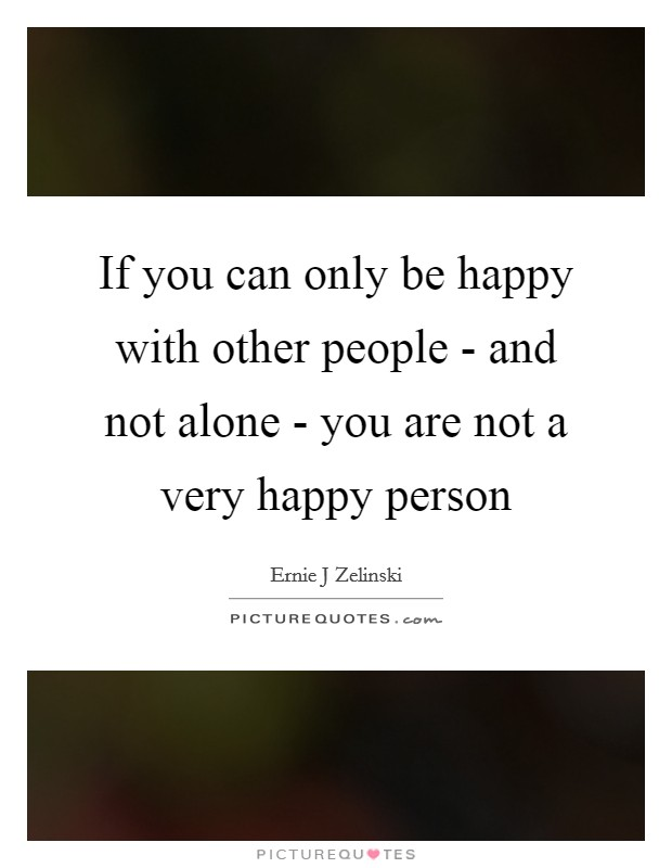 If you can only be happy with other people - and not alone - you are not a very happy person Picture Quote #1