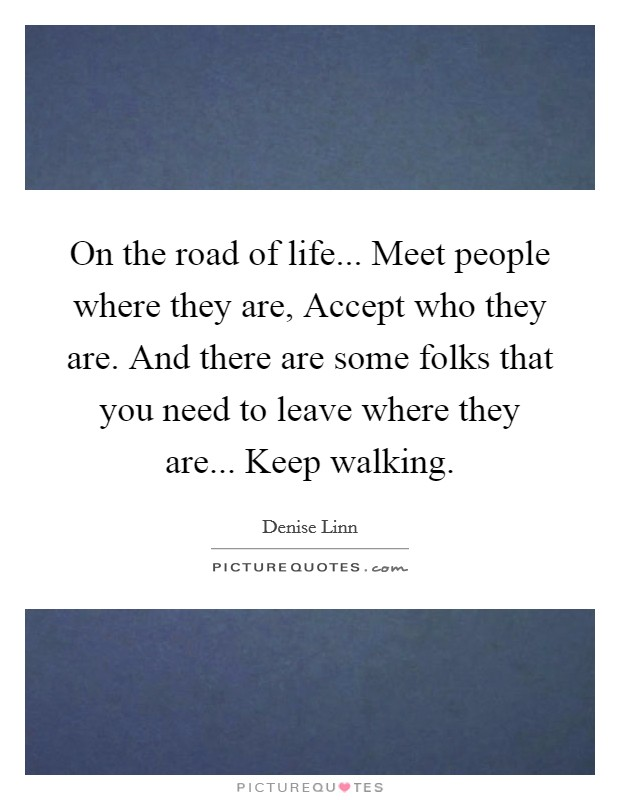 On the road of life... Meet people where they are, Accept who they are. And there are some folks that you need to leave where they are... Keep walking Picture Quote #1