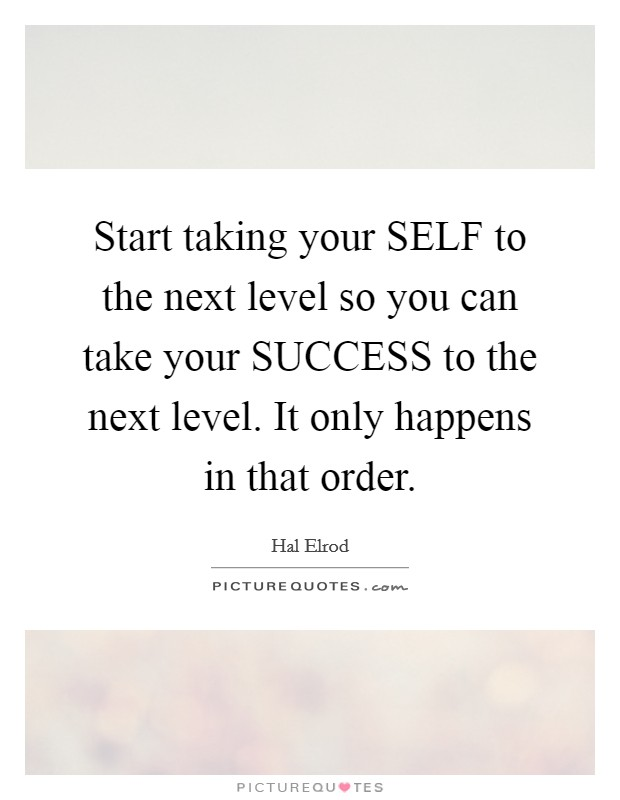 Start taking your SELF to the next level so you can take your SUCCESS to the next level. It only happens in that order Picture Quote #1