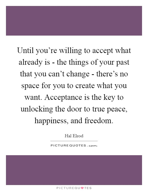 Until you're willing to accept what already is - the things of your past that you can't change - there's no space for you to create what you want. Acceptance is the key to unlocking the door to true peace, happiness, and freedom Picture Quote #1