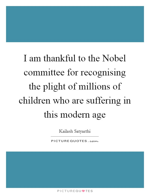 I am thankful to the Nobel committee for recognising the plight of millions of children who are suffering in this modern age Picture Quote #1