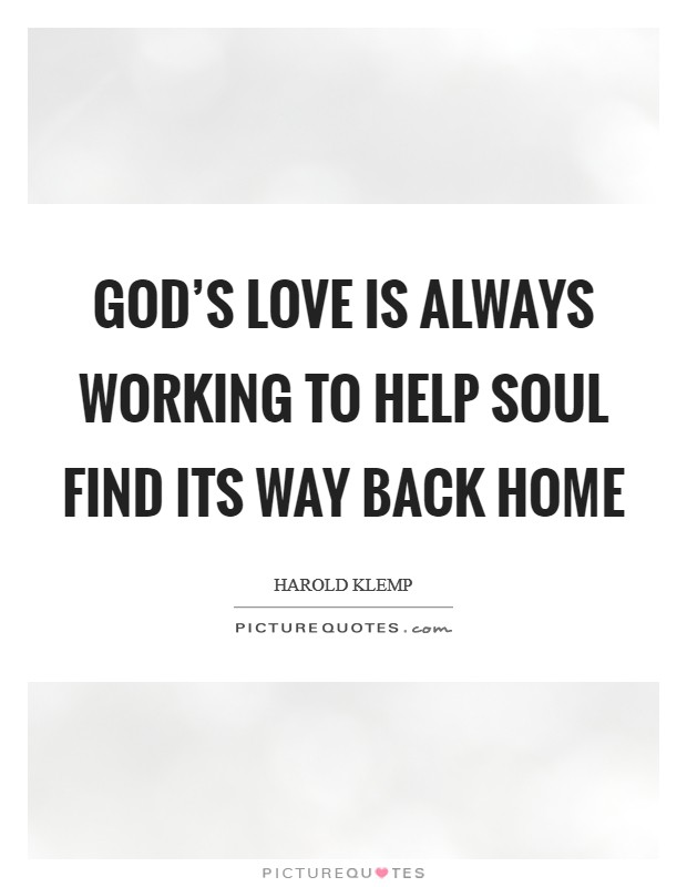 God's Love is always working to help Soul find its way back home Picture Quote #1