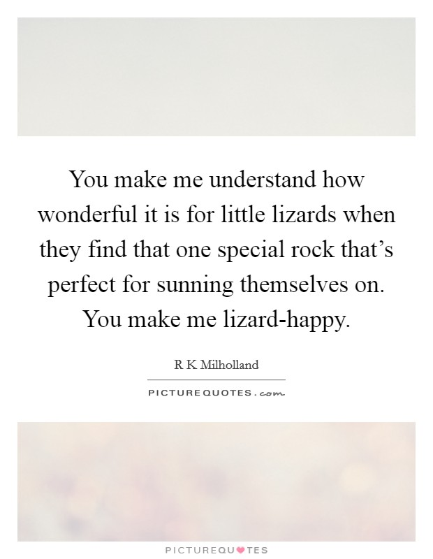 You make me understand how wonderful it is for little lizards when they find that one special rock that's perfect for sunning themselves on. You make me lizard-happy Picture Quote #1