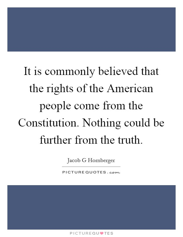 It is commonly believed that the rights of the American people come from the Constitution. Nothing could be further from the truth Picture Quote #1