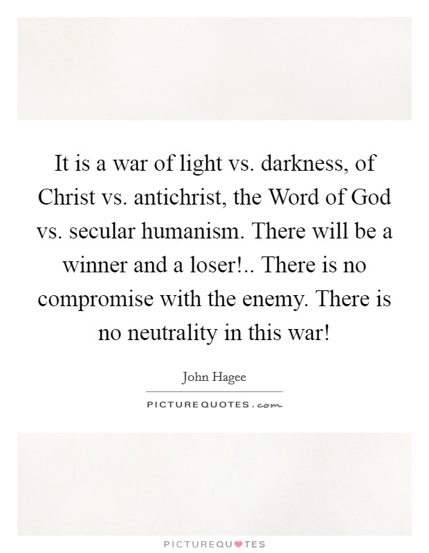 It is a war of light vs. darkness, of Christ vs. antichrist, the Word of God vs. secular humanism. There will be a winner and a loser!.. There is no compromise with the enemy. There is no neutrality in this war! Picture Quote #1