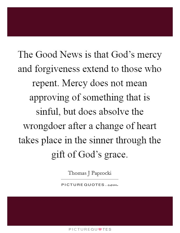 The Good News is that God's mercy and forgiveness extend to those who repent. Mercy does not mean approving of something that is sinful, but does absolve the wrongdoer after a change of heart takes place in the sinner through the gift of God's grace Picture Quote #1