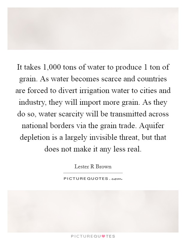 It takes 1,000 tons of water to produce 1 ton of grain. As water becomes scarce and countries are forced to divert irrigation water to cities and industry, they will import more grain. As they do so, water scarcity will be transmitted across national borders via the grain trade. Aquifer depletion is a largely invisible threat, but that does not make it any less real Picture Quote #1