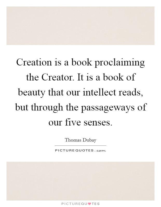 Creation is a book proclaiming the Creator. It is a book of beauty that our intellect reads, but through the passageways of our five senses Picture Quote #1