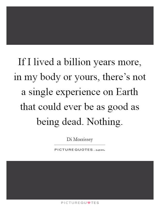 If I lived a billion years more, in my body or yours, there's not a single experience on Earth that could ever be as good as being dead. Nothing Picture Quote #1