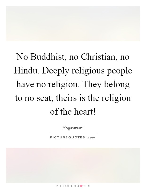 No Buddhist, no Christian, no Hindu. Deeply religious people have no religion. They belong to no seat, theirs is the religion of the heart! Picture Quote #1