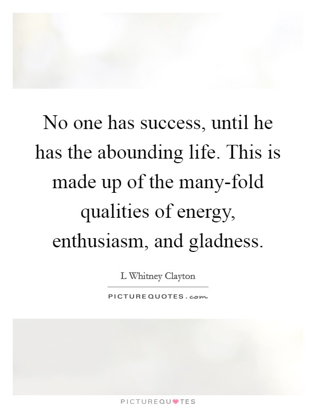 No one has success, until he has the abounding life. This is made up of the many-fold qualities of energy, enthusiasm, and gladness Picture Quote #1