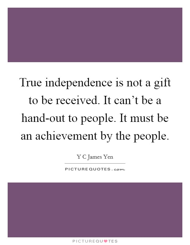 True independence is not a gift to be received. It can't be a hand-out to people. It must be an achievement by the people Picture Quote #1