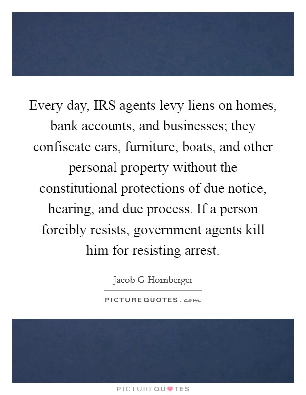 Every day, IRS agents levy liens on homes, bank accounts, and businesses; they confiscate cars, furniture, boats, and other personal property without the constitutional protections of due notice, hearing, and due process. If a person forcibly resists, government agents kill him for resisting arrest Picture Quote #1
