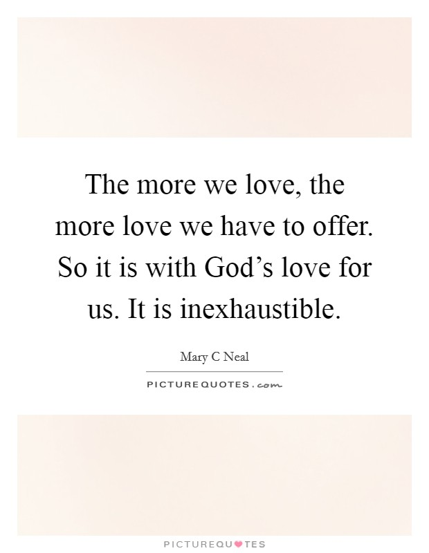 The more we love, the more love we have to offer. So it is with God's love for us. It is inexhaustible Picture Quote #1