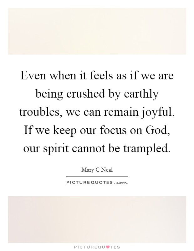 Even when it feels as if we are being crushed by earthly troubles, we can remain joyful. If we keep our focus on God, our spirit cannot be trampled Picture Quote #1