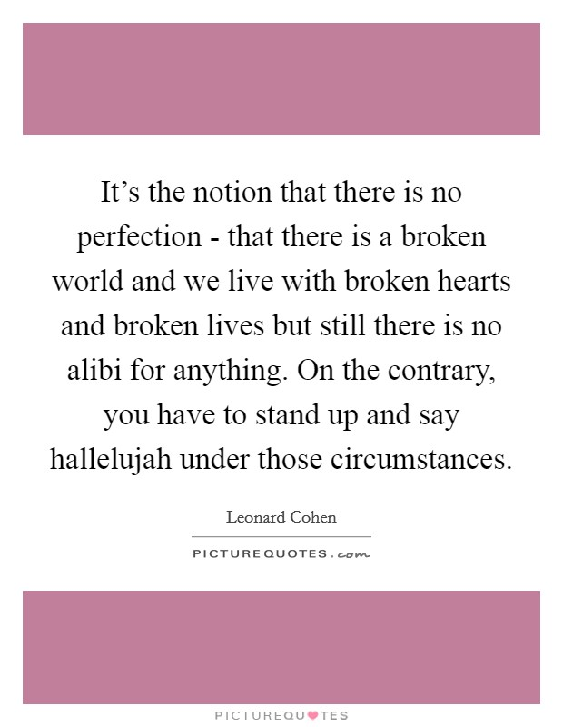 It's the notion that there is no perfection - that there is a broken world and we live with broken hearts and broken lives but still there is no alibi for anything. On the contrary, you have to stand up and say hallelujah under those circumstances Picture Quote #1