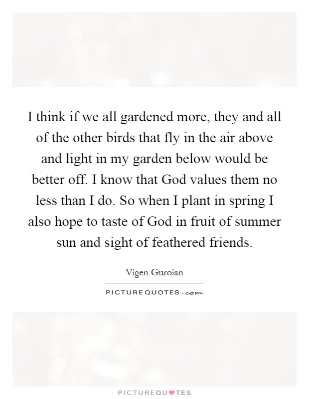 I think if we all gardened more, they and all of the other birds that fly in the air above and light in my garden below would be better off. I know that God values them no less than I do. So when I plant in spring I also hope to taste of God in fruit of summer sun and sight of feathered friends Picture Quote #1