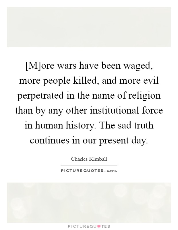 [M]ore wars have been waged, more people killed, and more evil perpetrated in the name of religion than by any other institutional force in human history. The sad truth continues in our present day Picture Quote #1