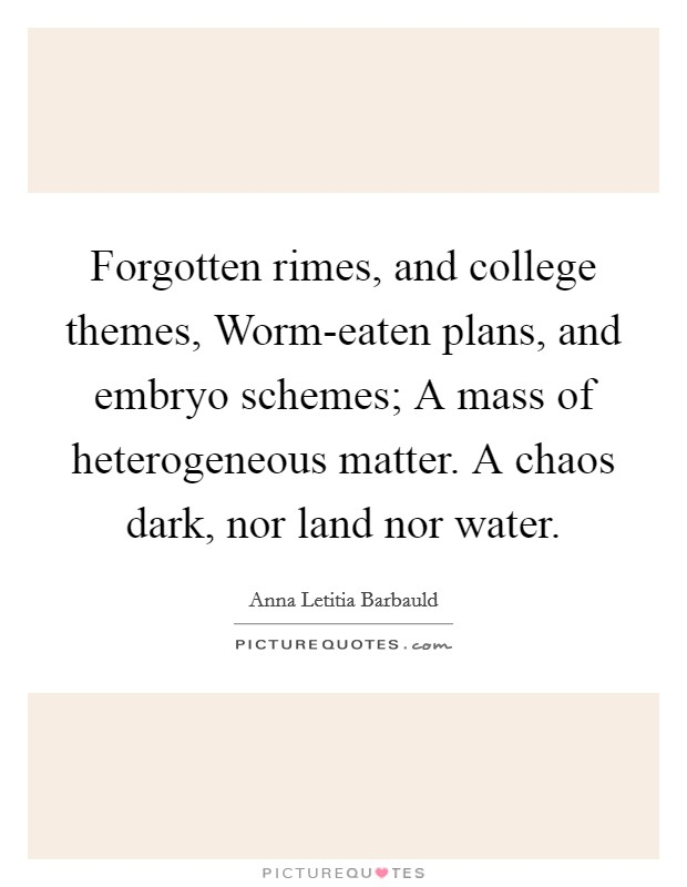 Forgotten rimes, and college themes, Worm-eaten plans, and embryo schemes; A mass of heterogeneous matter. A chaos dark, nor land nor water Picture Quote #1