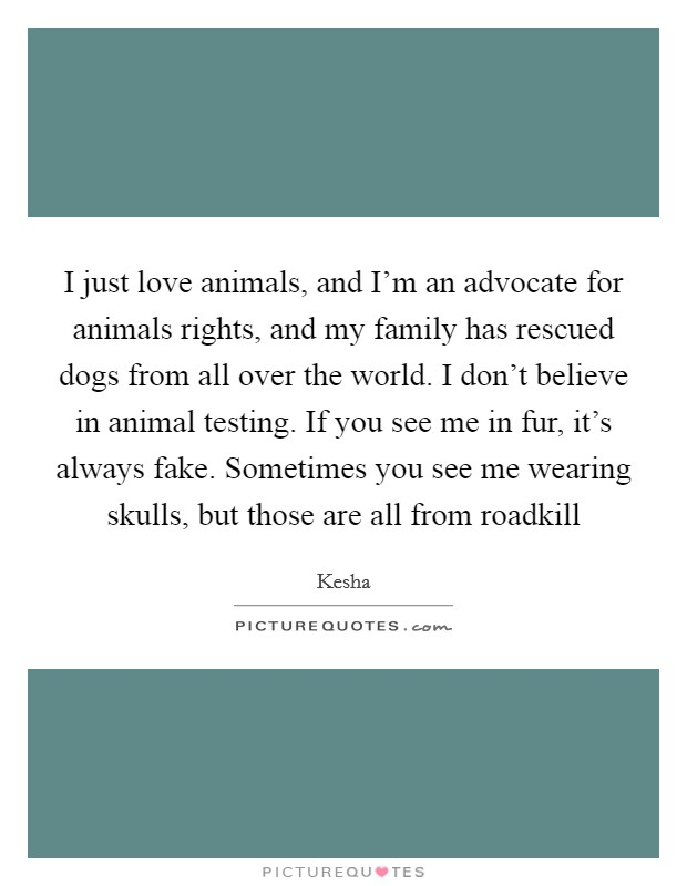 I just love animals, and I'm an advocate for animals rights, and my family has rescued dogs from all over the world. I don't believe in animal testing. If you see me in fur, it's always fake. Sometimes you see me wearing skulls, but those are all from roadkill Picture Quote #1