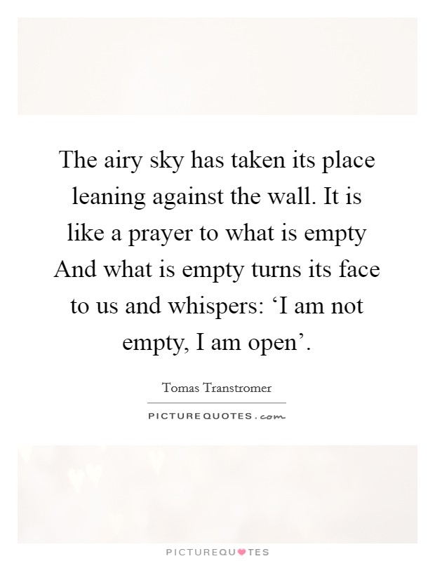 The airy sky has taken its place leaning against the wall. It is like a prayer to what is empty And what is empty turns its face to us and whispers: 'I am not empty, I am open' Picture Quote #1
