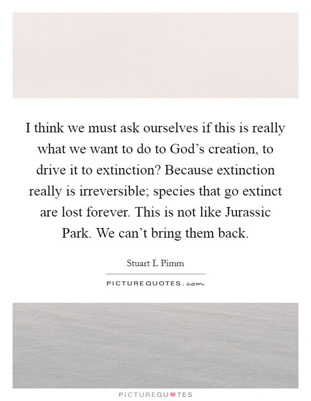 I think we must ask ourselves if this is really what we want to do to God's creation, to drive it to extinction? Because extinction really is irreversible; species that go extinct are lost forever. This is not like Jurassic Park. We can't bring them back Picture Quote #1