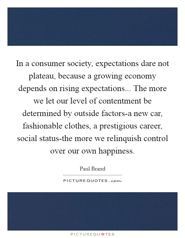 In a consumer society, expectations dare not plateau, because a growing economy depends on rising expectations... The more we let our level of contentment be determined by outside factors-a new car, fashionable clothes, a prestigious career, social status-the more we relinquish control over our own happiness Picture Quote #1