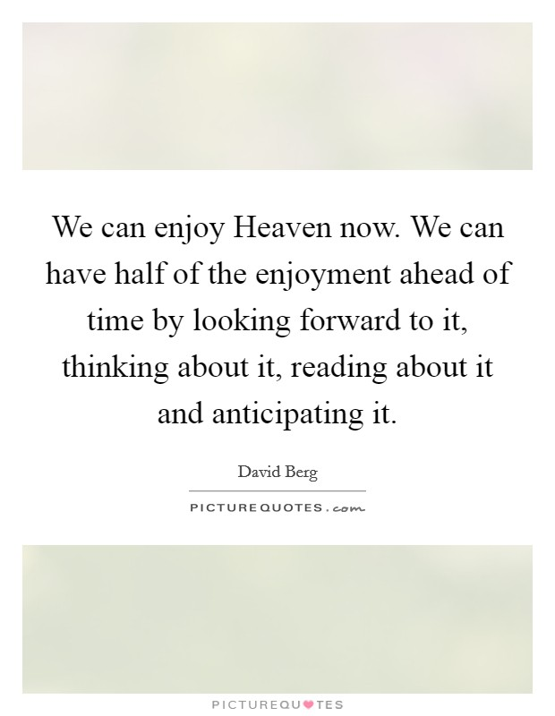 We can enjoy Heaven now. We can have half of the enjoyment ahead of time by looking forward to it, thinking about it, reading about it and anticipating it Picture Quote #1