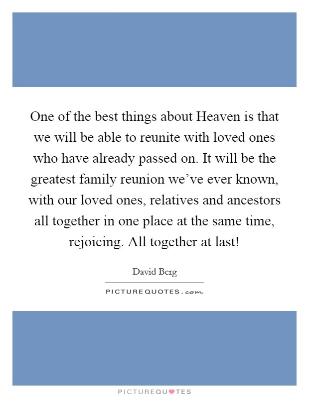 One of the best things about Heaven is that we will be able to reunite with loved ones who have already passed on. It will be the greatest family reunion we've ever known, with our loved ones, relatives and ancestors all together in one place at the same time, rejoicing. All together at last! Picture Quote #1