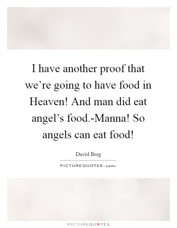 I have another proof that we're going to have food in Heaven! And man did eat angel's food.-Manna! So angels can eat food! Picture Quote #1