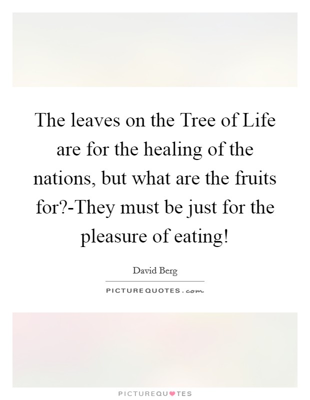 The leaves on the Tree of Life are for the healing of the nations, but what are the fruits for?-They must be just for the pleasure of eating! Picture Quote #1