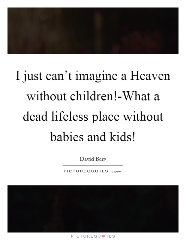 I just can't imagine a Heaven without children!-What a dead lifeless place without babies and kids! Picture Quote #1